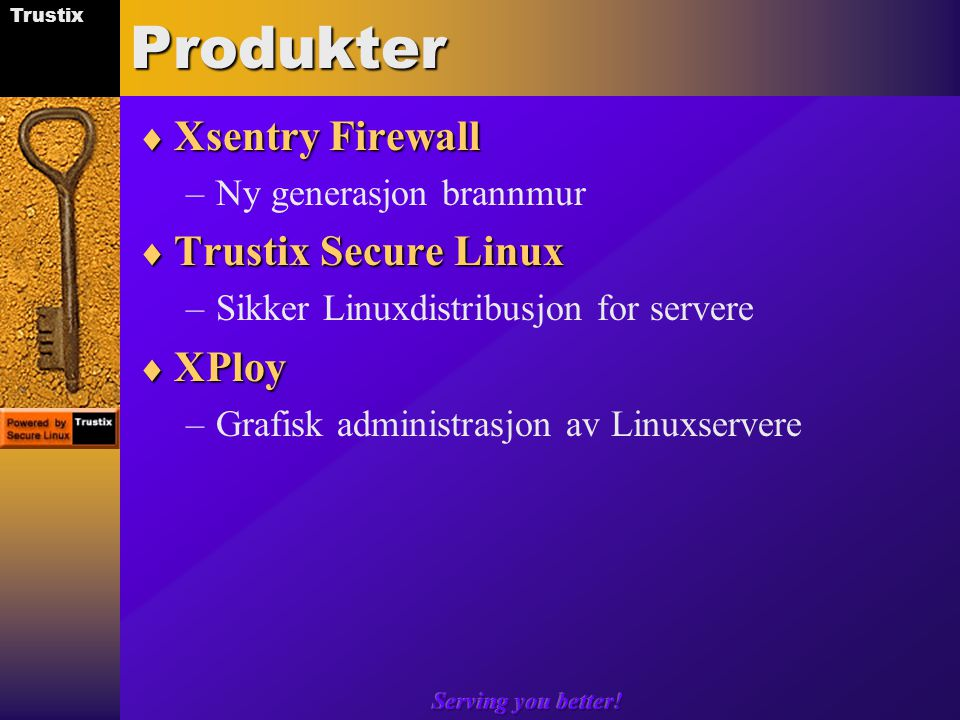 Trustix Serving you better!Produkter  Xsentry Firewall –Ny generasjon brannmur  Trustix Secure Linux –Sikker Linuxdistribusjon for servere  XPloy –Grafisk administrasjon av Linuxservere