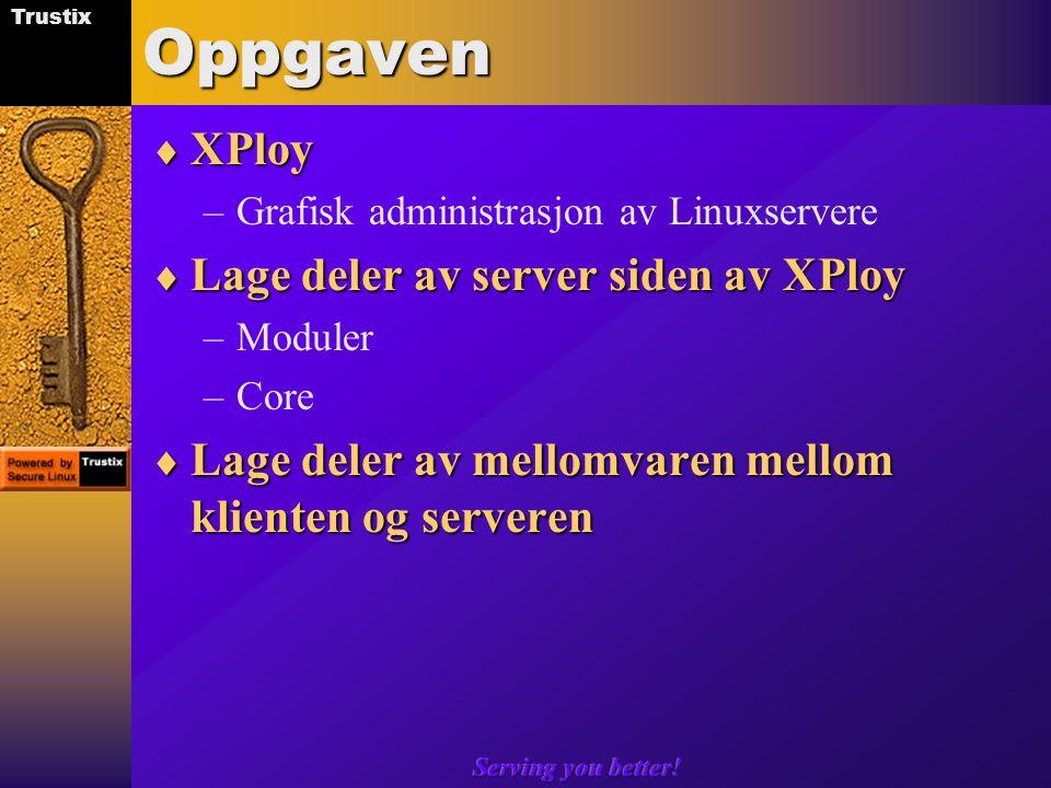 Trustix Serving you better!Oppgaven  XPloy –Grafisk administrasjon av Linuxservere  Lage deler av server siden av XPloy –Moduler –Core  Lage deler av mellomvaren mellom klienten og serveren