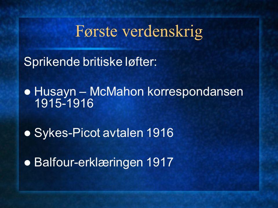 Første verdenskrig Sprikende britiske løfter: Husayn – McMahon korrespondansen 1915-1916 Sykes-Picot avtalen 1916 Balfour-erklæringen 1917