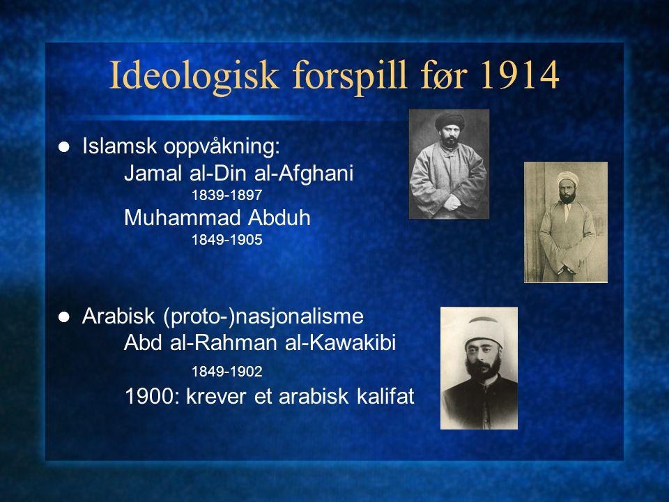 Ideologisk forspill før 1914 Islamsk oppvåkning: Jamal al-Din al-Afghani 1839-1897 Muhammad Abduh 1849-1905 Arabisk (proto-)nasjonalisme Abd al-Rahman