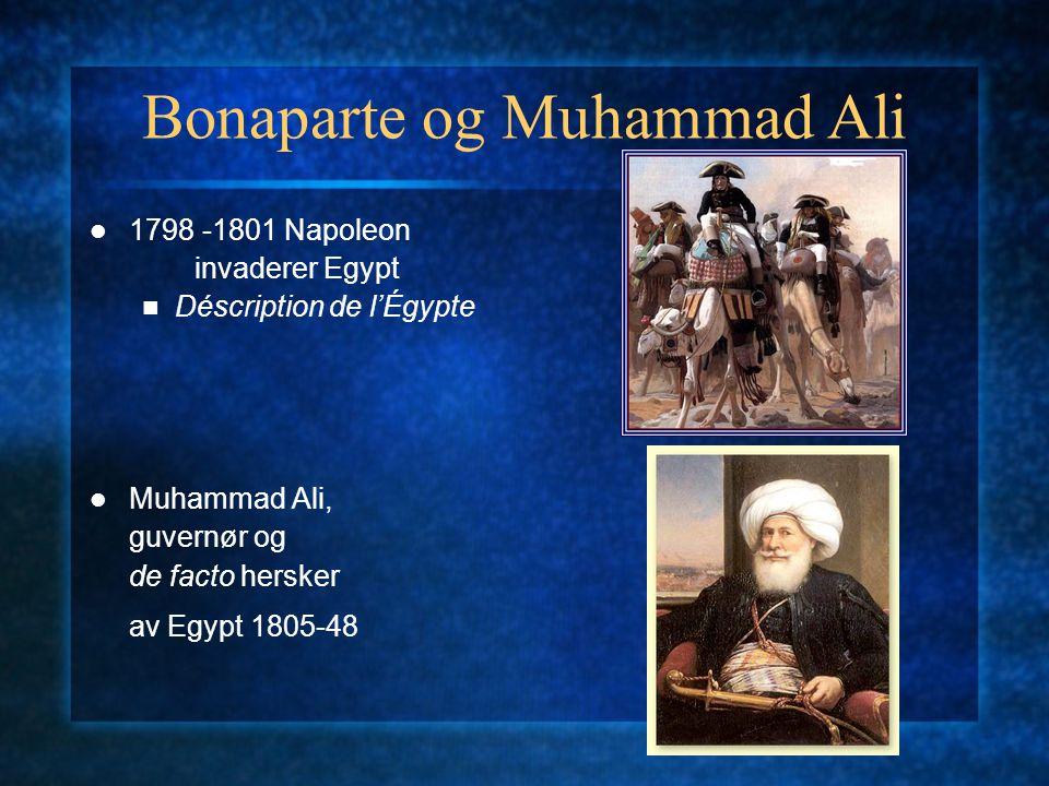 Bonaparte og Muhammad Ali 1798 -1801 Napoleon invaderer Egypt Déscription de l'Égypte Muhammad Ali, guvernør og de facto hersker av Egypt 1805-48