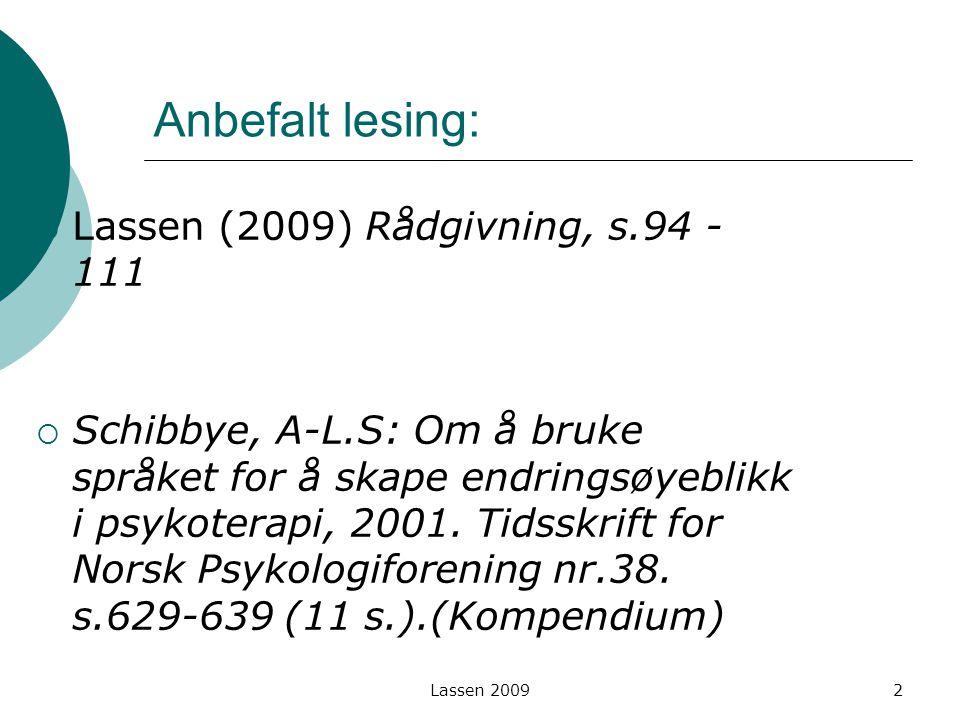 Lassen 2009 Anbefalt lesing:  Lassen (2009) Rådgivning, s.94 - 111  Schibbye, A-L.S: Om å bruke språket for å skape endringsøyeblikk i psykoterapi,