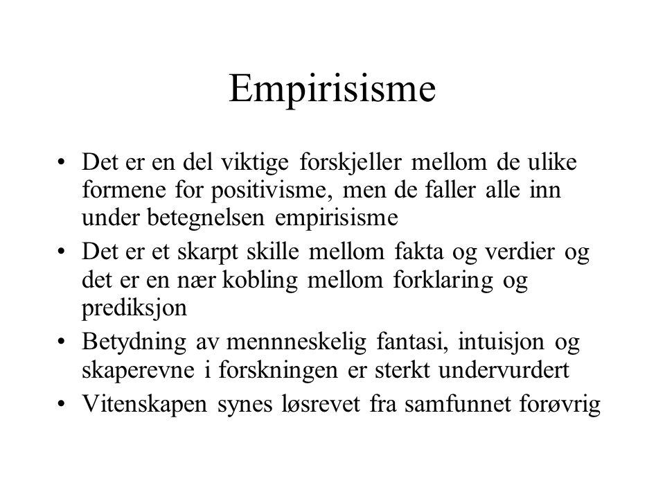 Empirisisme Det er en del viktige forskjeller mellom de ulike formene for positivisme, men de faller alle inn under betegnelsen empirisisme Det er et