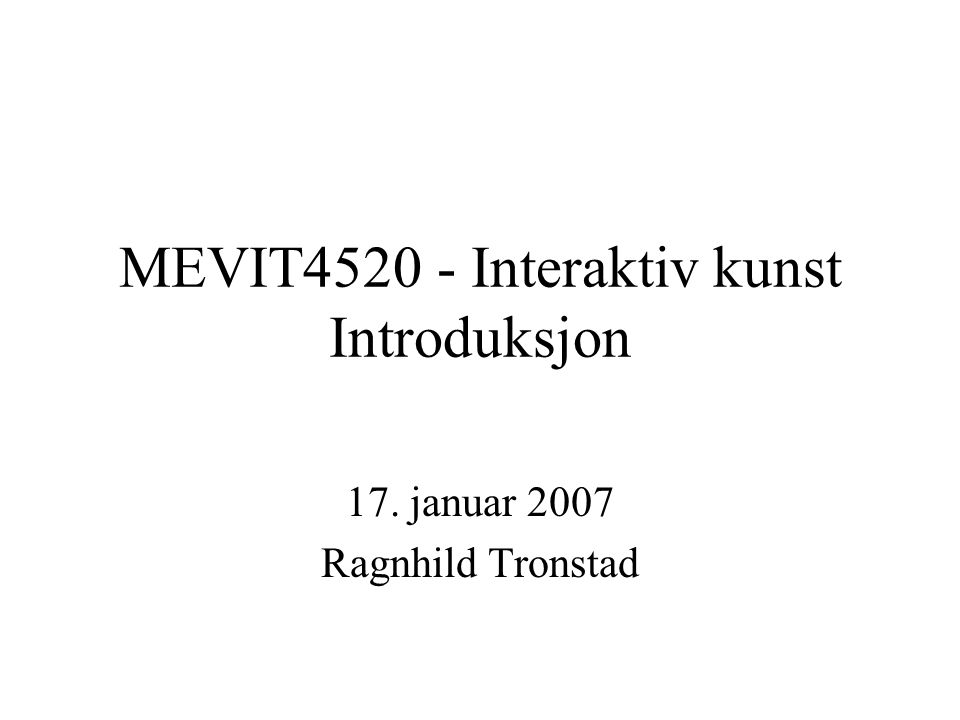 MEVIT4520 - Interaktiv kunst Introduksjon 17. januar 2007 Ragnhild Tronstad