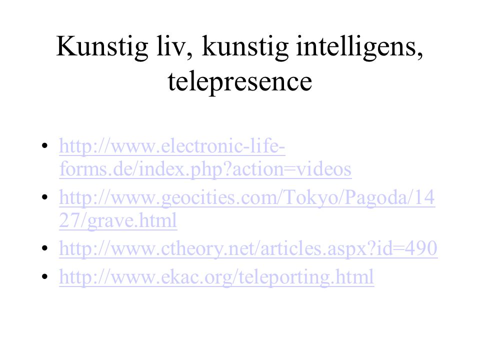 Kunstig liv, kunstig intelligens, telepresence http://www.electronic-life- forms.de/index.php?action=videoshttp://www.electronic-life- forms.de/index.