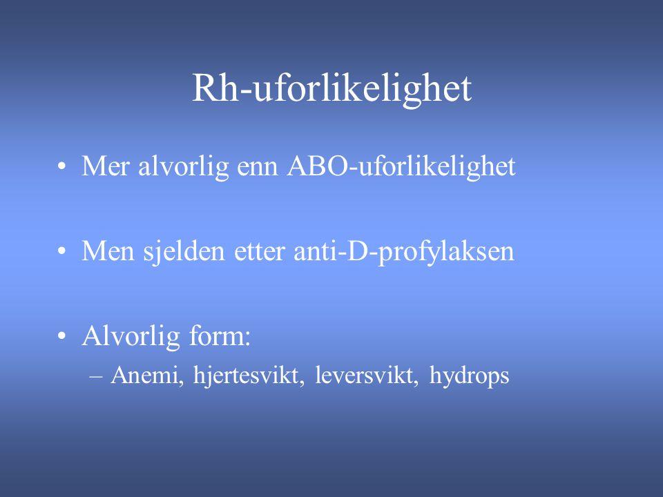 Rh-uforlikelighet Mer alvorlig enn ABO-uforlikelighet Men sjelden etter anti-D-profylaksen Alvorlig form: –Anemi, hjertesvikt, leversvikt, hydrops
