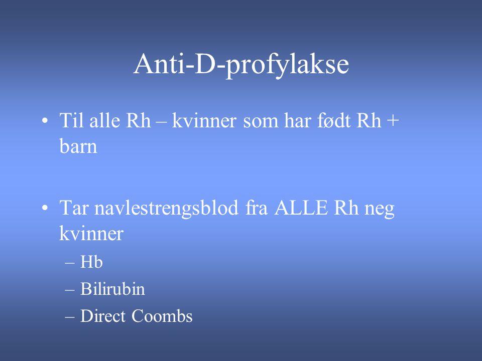 Anti-D-profylakse Til alle Rh – kvinner som har født Rh + barn Tar navlestrengsblod fra ALLE Rh neg kvinner –Hb –Bilirubin –Direct Coombs
