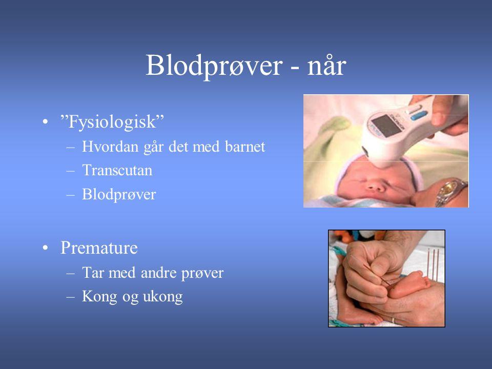 Blodprøver - når Fysiologisk –Hvordan går det med barnet –Transcutan –Blodprøver Premature –Tar med andre prøver –Kong og ukong