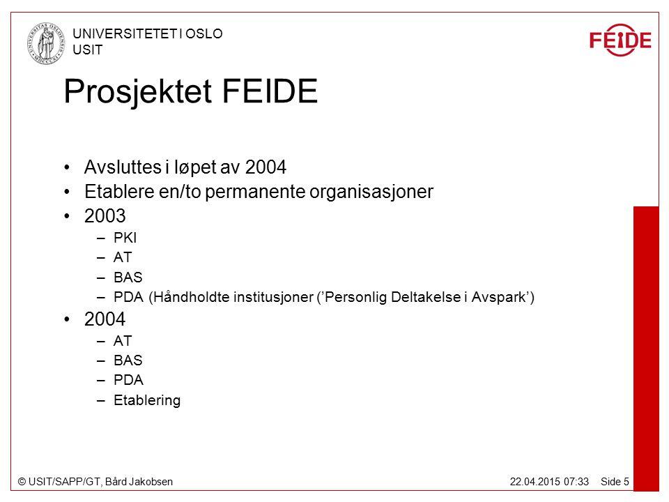 © USIT/SAPP/GT, Bård Jakobsen UNIVERSITETET I OSLO USIT 22.04.2015 07:34 Side 5 Prosjektet FEIDE Avsluttes i løpet av 2004 Etablere en/to permanente organisasjoner 2003 –PKI –AT –BAS –PDA (Håndholdte institusjoner ('Personlig Deltakelse i Avspark') 2004 –AT –BAS –PDA –Etablering