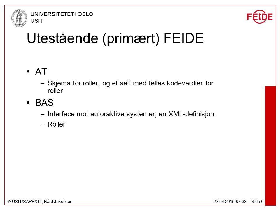 © USIT/SAPP/GT, Bård Jakobsen UNIVERSITETET I OSLO USIT 22.04.2015 07:34 Side 6 Utestående (primært) FEIDE AT –Skjema for roller, og et sett med felles kodeverdier for roller BAS –Interface mot autoraktive systemer, en XML-definisjon.