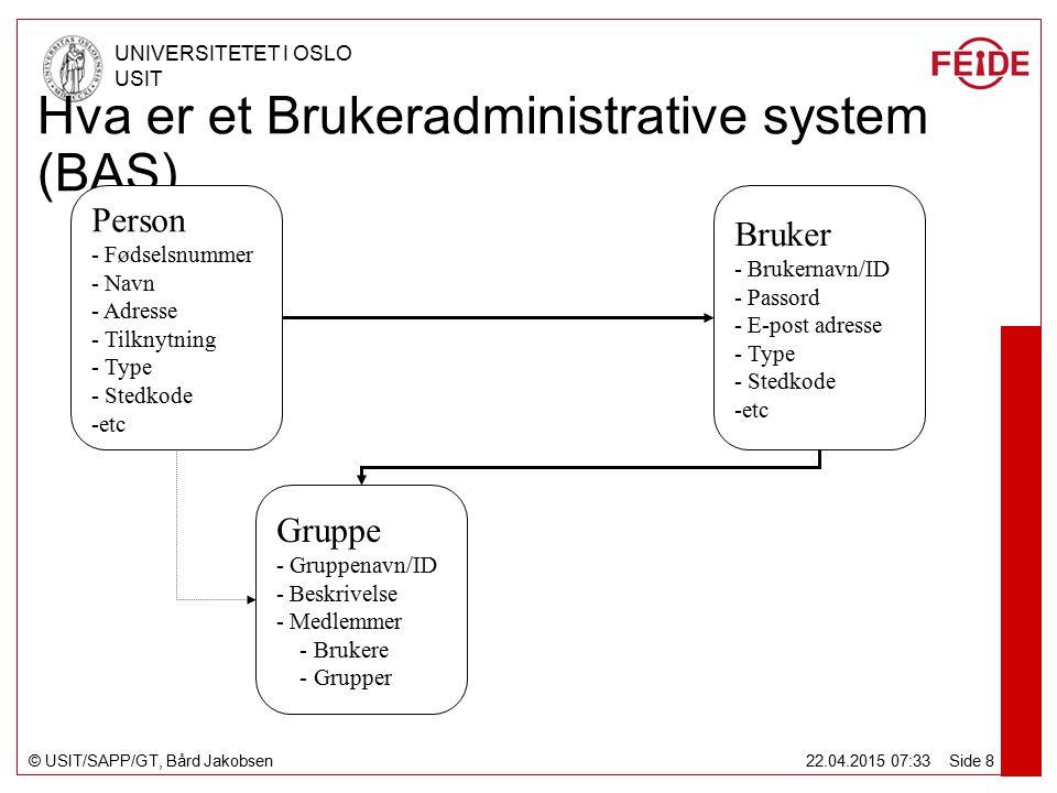 © USIT/SAPP/GT, Bård Jakobsen UNIVERSITETET I OSLO USIT 22.04.2015 07:34 Side 8 Hva er et Brukeradministrative system (BAS) Person - Fødselsnummer - Navn - Adresse - Tilknytning - Type - Stedkode -etc Bruker - Brukernavn/ID - Passord - E-post adresse - Type - Stedkode -etc Gruppe - Gruppenavn/ID - Beskrivelse - Medlemmer - Brukere - Grupper