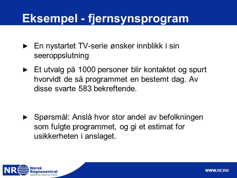 www.nr.no Eksempel - fjernsynsprogram ► En nystartet TV-serie ønsker innblikk i sin seeroppslutning ► Et utvalg på 1000 personer blir kontaktet og spurt hvorvidt de så programmet en bestemt dag.