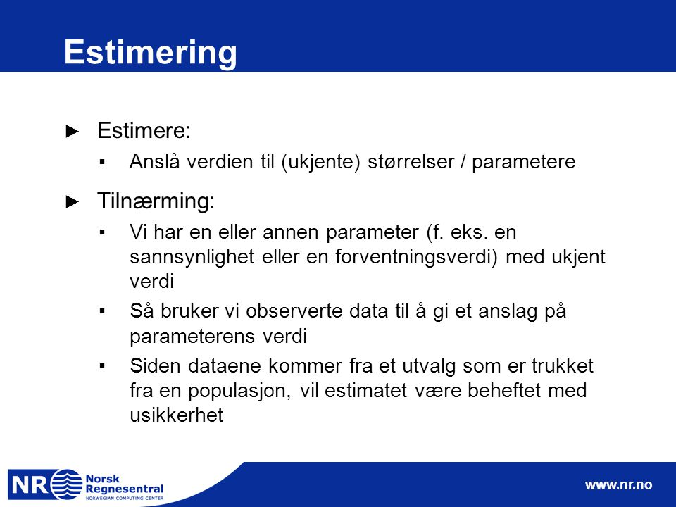 www.nr.no Estimering ► Estimere: ▪Anslå verdien til (ukjente) størrelser / parametere ► Tilnærming: ▪Vi har en eller annen parameter (f.