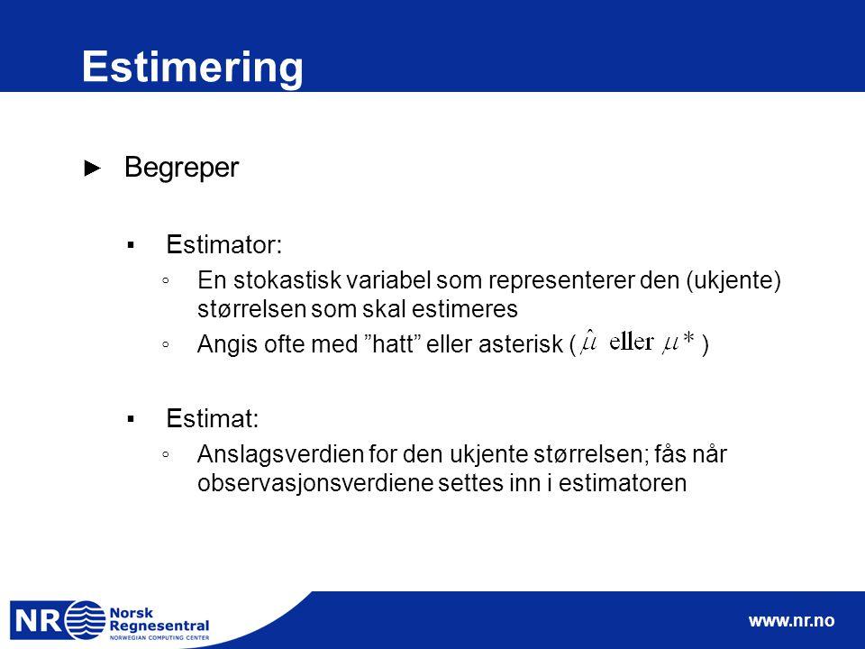 www.nr.no Estimering ► Begreper ▪Estimator: ◦En stokastisk variabel som representerer den (ukjente) størrelsen som skal estimeres ◦Angis ofte med hatt eller asterisk ( ) ▪Estimat: ◦Anslagsverdien for den ukjente størrelsen; fås når observasjonsverdiene settes inn i estimatoren