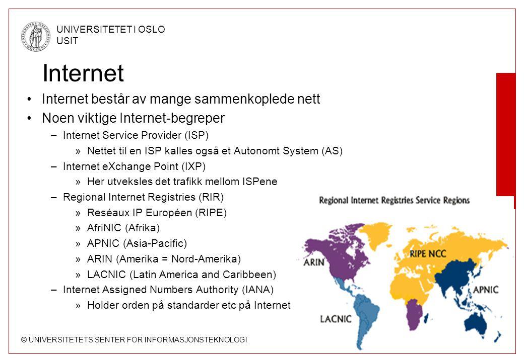 © UNIVERSITETETS SENTER FOR INFORMASJONSTEKNOLOGI UNIVERSITETET I OSLO USIT Side 32 Internet Internet består av mange sammenkoplede nett Noen viktige Internet-begreper –Internet Service Provider (ISP) »Nettet til en ISP kalles også et Autonomt System (AS) –Internet eXchange Point (IXP) »Her utveksles det trafikk mellom ISPene –Regional Internet Registries (RIR) »Reséaux IP Européen (RIPE) »AfriNIC (Afrika) »APNIC (Asia-Pacific) »ARIN (Amerika = Nord-Amerika) »LACNIC (Latin America and Caribbeen) –Internet Assigned Numbers Authority (IANA) »Holder orden på standarder etc på Internet