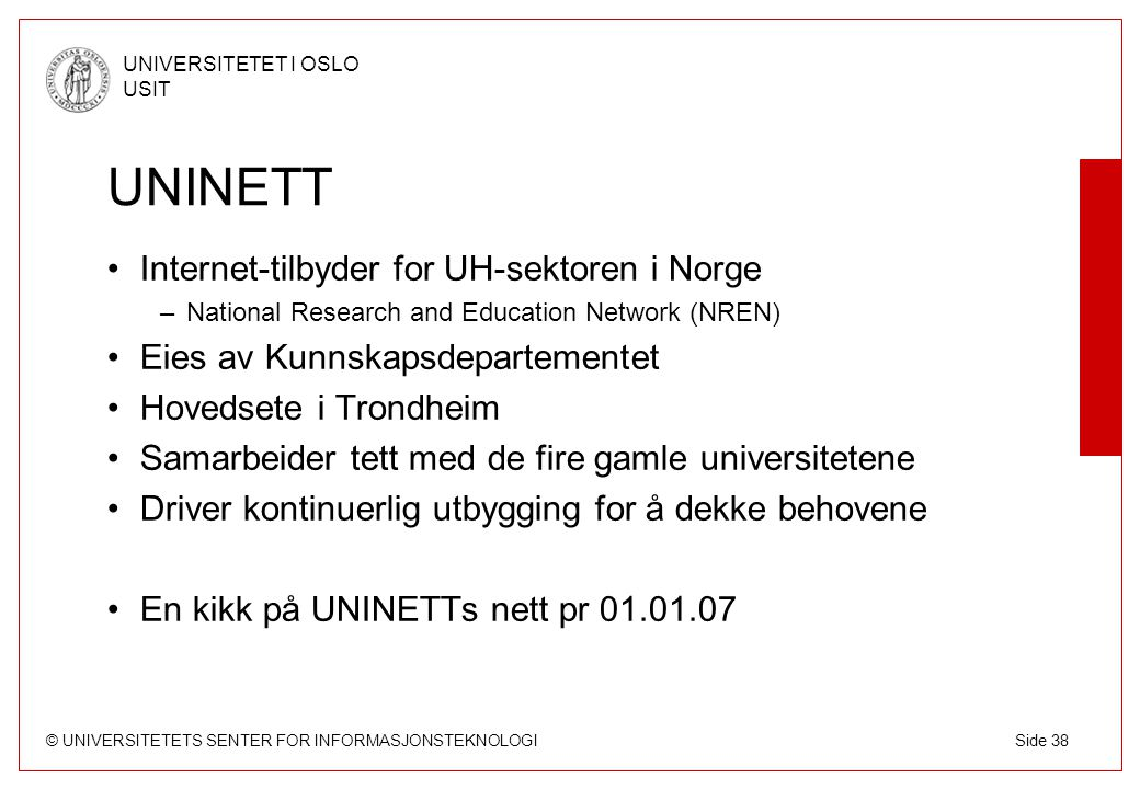 © UNIVERSITETETS SENTER FOR INFORMASJONSTEKNOLOGI UNIVERSITETET I OSLO USIT Side 38 UNINETT Internet-tilbyder for UH-sektoren i Norge –National Resear