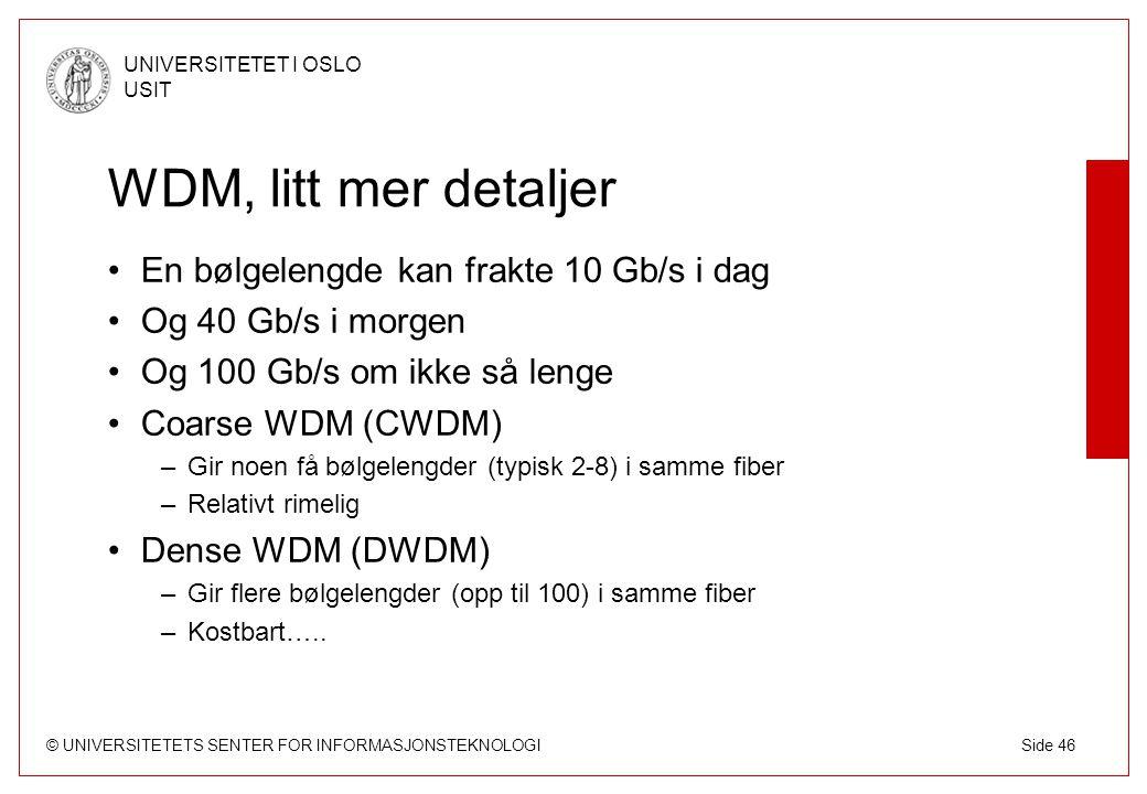 © UNIVERSITETETS SENTER FOR INFORMASJONSTEKNOLOGI UNIVERSITETET I OSLO USIT Side 46 WDM, litt mer detaljer En bølgelengde kan frakte 10 Gb/s i dag Og 40 Gb/s i morgen Og 100 Gb/s om ikke så lenge Coarse WDM (CWDM) –Gir noen få bølgelengder (typisk 2-8) i samme fiber –Relativt rimelig Dense WDM (DWDM) –Gir flere bølgelengder (opp til 100) i samme fiber –Kostbart…..