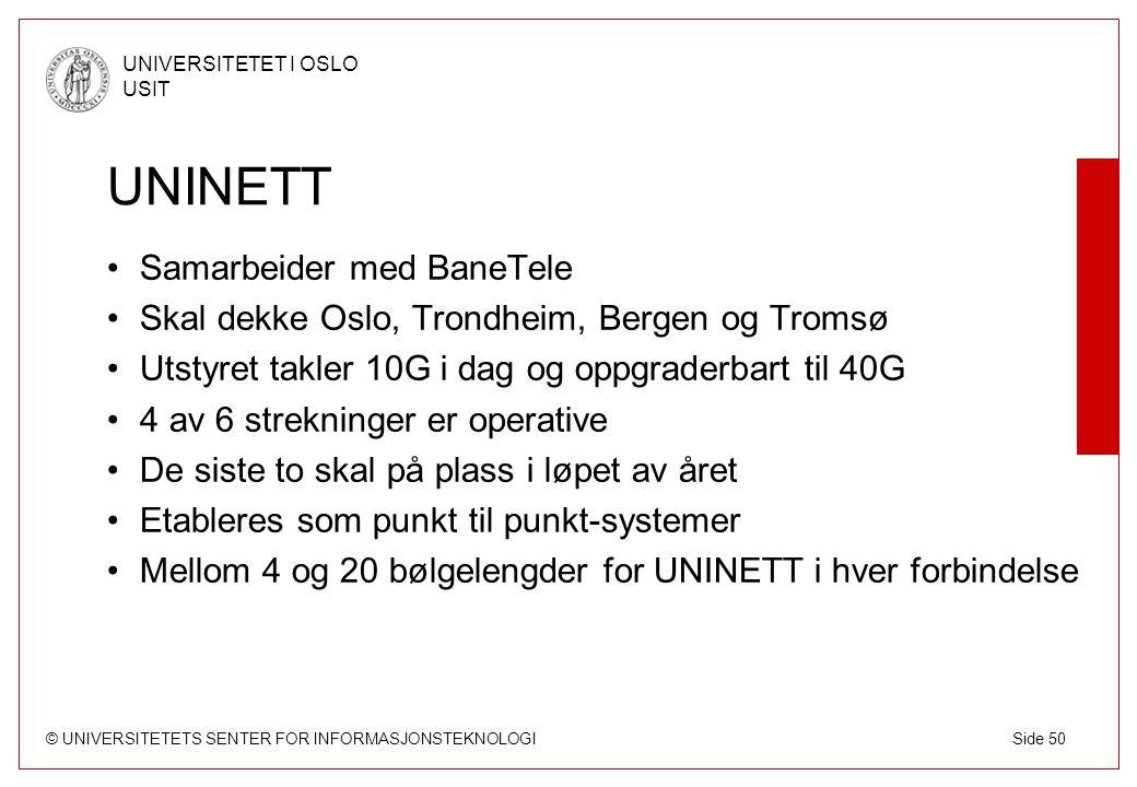 © UNIVERSITETETS SENTER FOR INFORMASJONSTEKNOLOGI UNIVERSITETET I OSLO USIT Side 50 UNINETT Samarbeider med BaneTele Skal dekke Oslo, Trondheim, Bergen og Tromsø Utstyret takler 10G i dag og oppgraderbart til 40G 4 av 6 strekninger er operative De siste to skal på plass i løpet av året Etableres som punkt til punkt-systemer Mellom 4 og 20 bølgelengder for UNINETT i hver forbindelse