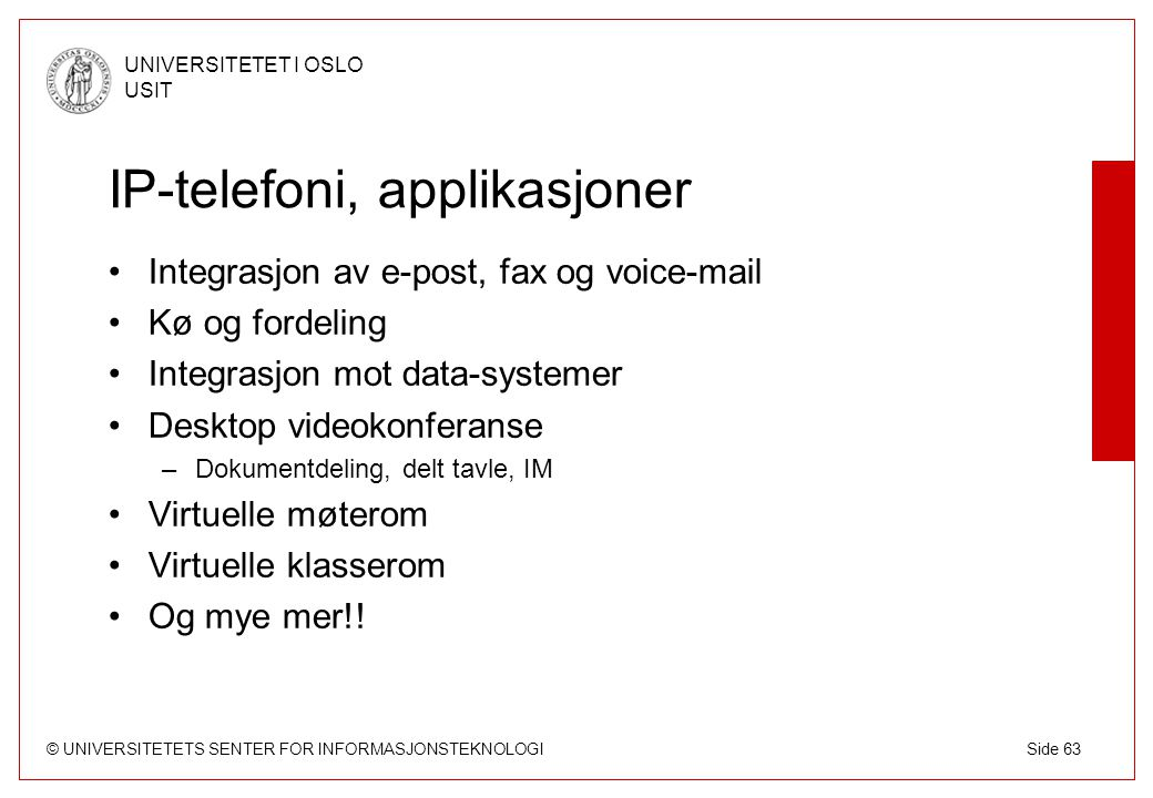 © UNIVERSITETETS SENTER FOR INFORMASJONSTEKNOLOGI UNIVERSITETET I OSLO USIT Side 63 IP-telefoni, applikasjoner Integrasjon av e-post, fax og voice-mai