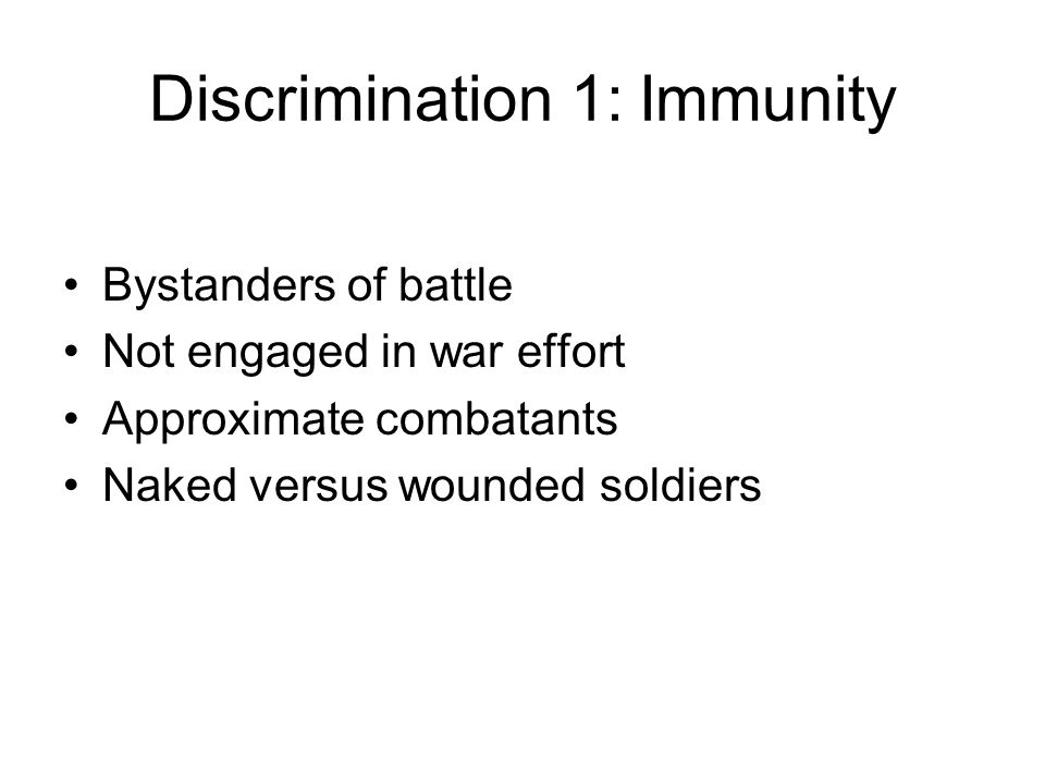 Discrimination 1: Immunity Bystanders of battle Not engaged in war effort Approximate combatants Naked versus wounded soldiers