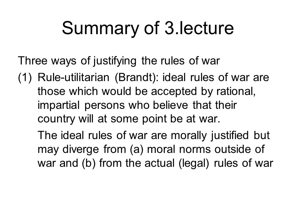 Summary of 3.lecture Three ways of justifying the rules of war (1)Rule-utilitarian (Brandt): ideal rules of war are those which would be accepted by r