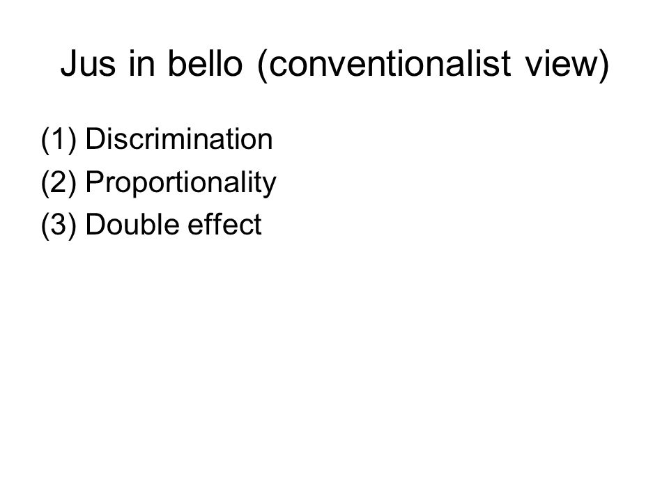 Jus in bello (conventionalist view) (1)Discrimination (2)Proportionality (3)Double effect