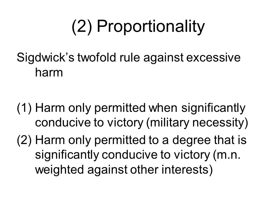 (2) Proportionality Sigdwick's twofold rule against excessive harm (1)Harm only permitted when significantly conducive to victory (military necessity)