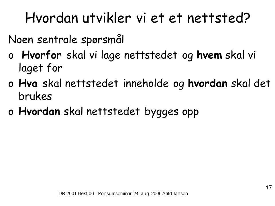 DRI2001 Høst 06 - Pensumseminar 24. aug. 2006 Arild Jansen 17 Hvordan utvikler vi et et nettsted.