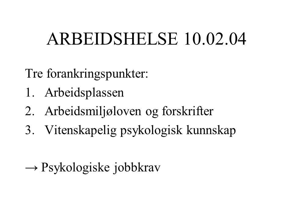 ARBEIDSHELSE 10.02.04 Tre forankringspunkter: 1.Arbeidsplassen 2.Arbeidsmiljøloven og forskrifter 3.Vitenskapelig psykologisk kunnskap → Psykologiske