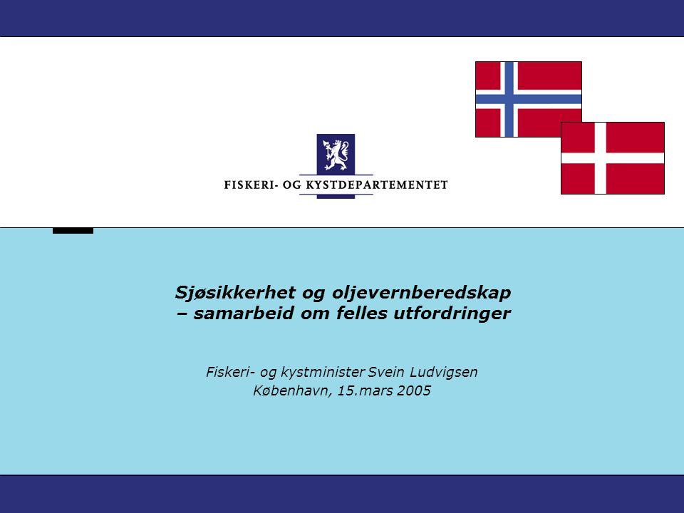 Sjøsikkerhet og oljevernberedskap – samarbeid om felles utfordringer Fiskeri- og kystminister Svein Ludvigsen København, 15.mars 2005
