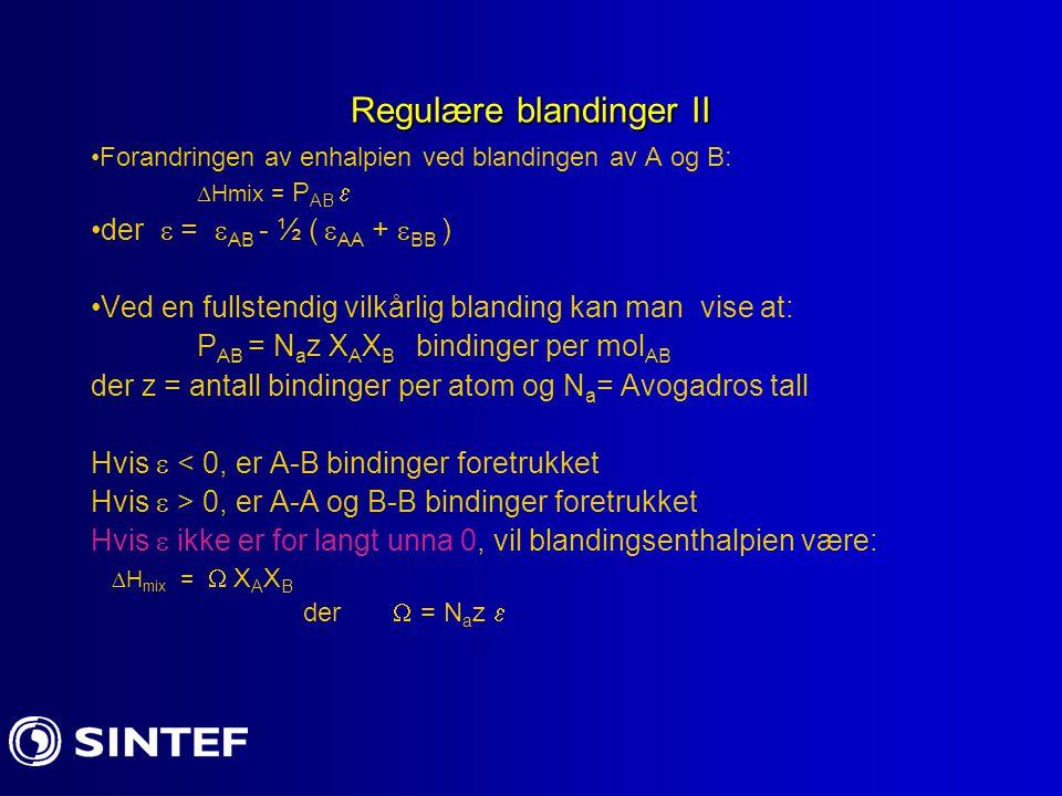 Regulære blandinger II Forandringen av enhalpien ved blandingen av A og B:  Hmix = P AB  der  =  AB - ½ (  AA +  BB ) Ved en fullstendig vilkårlig blanding kan man vise at: P AB = N a z X A X B bindinger per mol AB der z = antall bindinger per atom og N a = Avogadros tall Hvis  < 0, er A-B bindinger foretrukket Hvis  > 0, er A-A og B-B bindinger foretrukket Hvis  ikke er for langt unna 0, vil blandingsenthalpien være:  H mix =  X A X B der  = N a z 