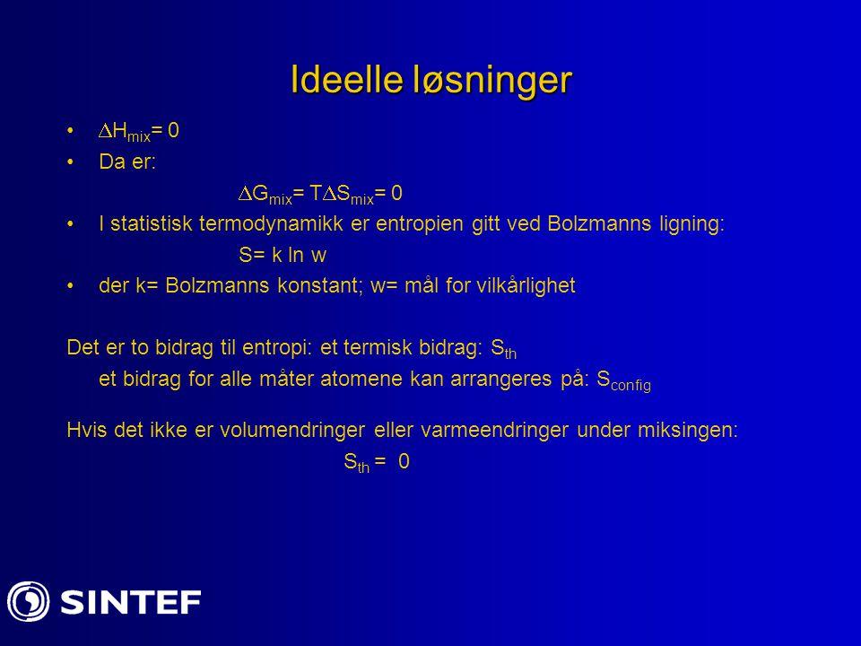 Ideelle løsninger  H mix = 0 Da er:  G mix = T  S mix = 0 I statistisk termodynamikk er entropien gitt ved Bolzmanns ligning: S= k ln w der k= Bolzmanns konstant; w= mål for vilkårlighet Det er to bidrag til entropi: et termisk bidrag: S th et bidrag for alle måter atomene kan arrangeres på: S config Hvis det ikke er volumendringer eller varmeendringer under miksingen: S th = 0