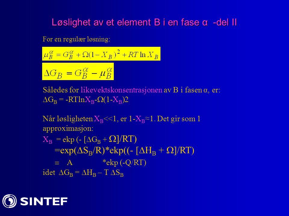 Løslighet av et element B i en fase α -del II For en regulær løsning: Således for likevektskonsentrasjonen av B i fasen α, er:  G B = -RTlnX B -  (1
