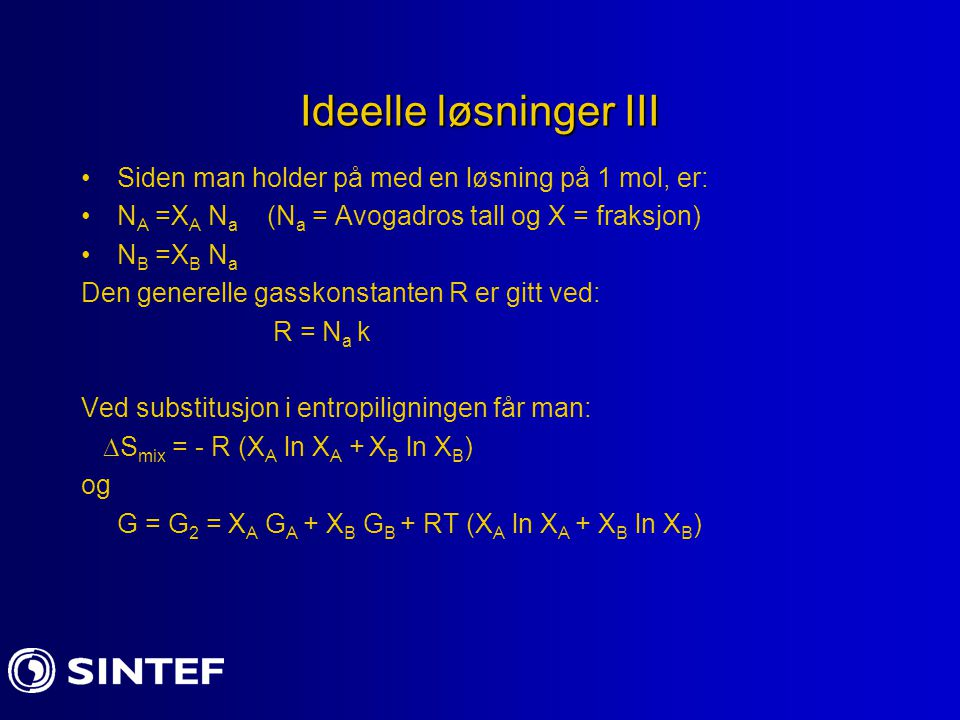 Ideelle løsninger III Siden man holder på med en løsning på 1 mol, er: N A =X A N a (N a = Avogadros tall og X = fraksjon) N B =X B N a Den generelle gasskonstanten R er gitt ved: R = N a k Ved substitusjon i entropiligningen får man:  S mix = - R (X A ln X A + X B ln X B ) og G = G 2 = X A G A + X B G B + RT (X A ln X A + X B ln X B )
