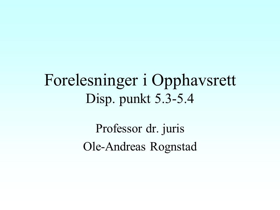 Forelesninger i Opphavsrett Disp. punkt 5.3-5.4 Professor dr. juris Ole-Andreas Rognstad