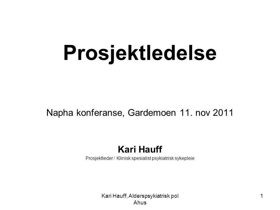 Kari Hauff, Alderspsykiatrisk pol Ahus 1 Prosjektledelse Napha konferanse, Gardemoen 11. nov 2011 Kari Hauff Prosjektleder / Klinisk spesialist psykia