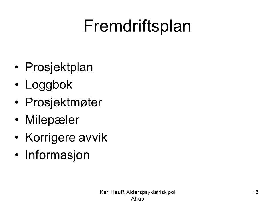 Kari Hauff, Alderspsykiatrisk pol Ahus 15 Fremdriftsplan Prosjektplan Loggbok Prosjektmøter Milepæler Korrigere avvik Informasjon