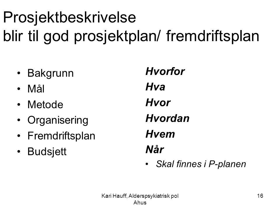 Kari Hauff, Alderspsykiatrisk pol Ahus 16 Prosjektbeskrivelse blir til god prosjektplan/ fremdriftsplan Bakgrunn Mål Metode Organisering Fremdriftspla