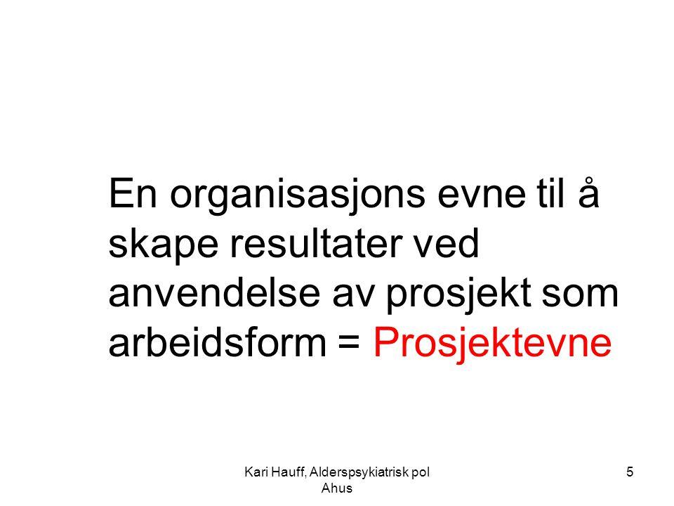 Kari Hauff, Alderspsykiatrisk pol Ahus 5 En organisasjons evne til å skape resultater ved anvendelse av prosjekt som arbeidsform = Prosjektevne