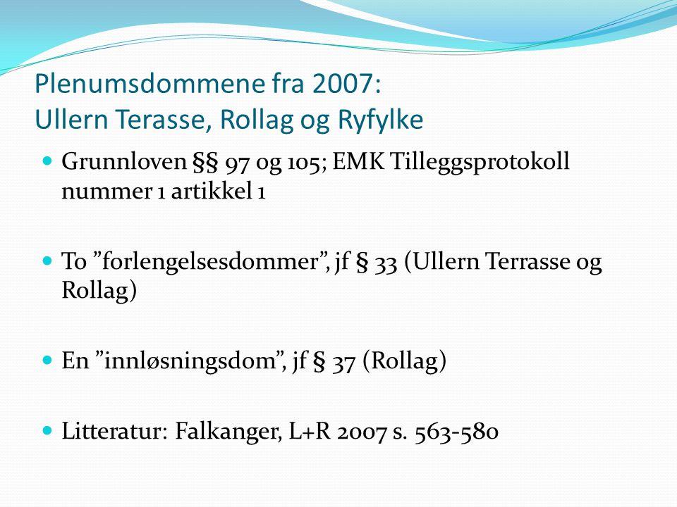 Plenumsdommene fra 2007: Ullern Terasse, Rollag og Ryfylke Grunnloven §§ 97 og 105; EMK Tilleggsprotokoll nummer 1 artikkel 1 To forlengelsesdommer , jf § 33 (Ullern Terrasse og Rollag) En innløsningsdom , jf § 37 (Rollag) Litteratur: Falkanger, L+R 2007 s.
