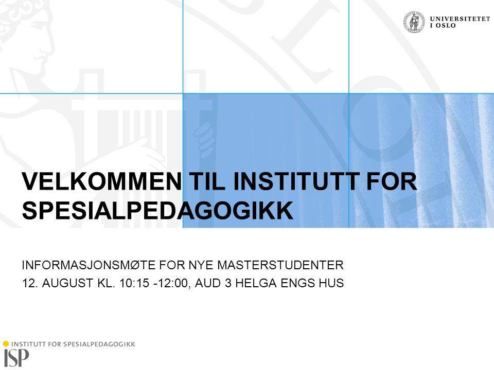 Institutt for spesialpedagogikk VELKOMMEN TIL INSTITUTT FOR SPESIALPEDAGOGIKK INFORMASJONSMØTE FOR NYE MASTERSTUDENTER 12. AUGUST KL. 10:15 -12:00, AU