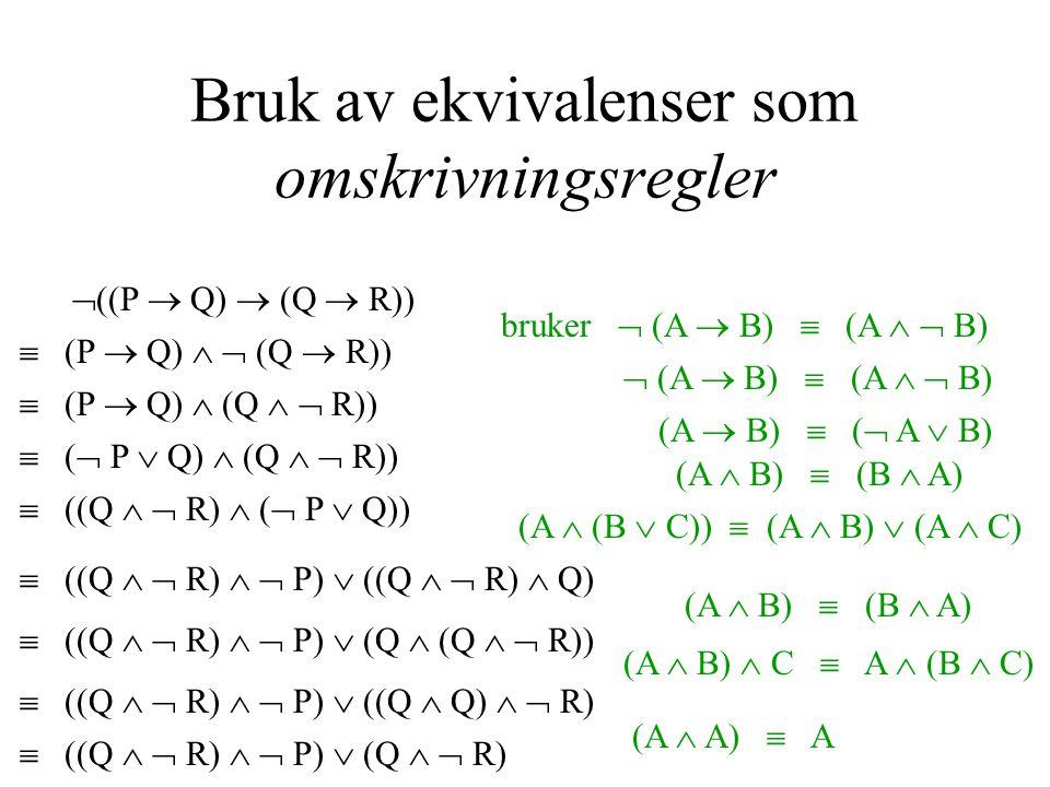 Bruk av ekvivalenser som omskrivningsregler  ((P  Q)  (Q  R))  (P  Q)   (Q  R)) bruker  (A  B)  (A   B)  (P  Q)  (Q   R))  (A  B)  (A   B)  (  P  Q)  (Q   R)) (A  B)  (  A  B)  ((Q   R)  (  P  Q)) (A  B)  (B  A) (A  (B  C))  (A  B)  (A  C)  ((Q   R)   P)  ((Q   R)  Q)  ((Q   R)   P)  (Q  (Q   R)) (A  B)  (B  A)  ((Q   R)   P)  ((Q  Q)   R) (A  B)  C  A  (B  C)  ((Q   R)   P)  (Q   R) (A  A)  A