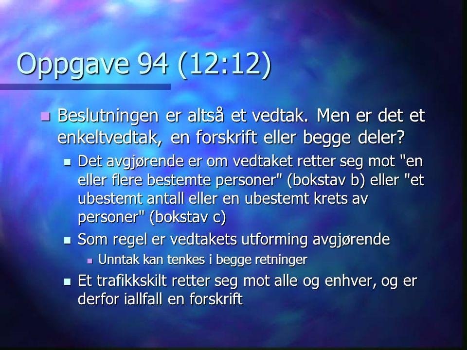 Oppgave 94 (12:12) Beslutningen er altså et vedtak. Men er det et enkeltvedtak, en forskrift eller begge deler? Beslutningen er altså et vedtak. Men e