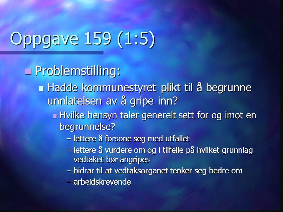 Oppgave 159 (1:5) Problemstilling: Problemstilling: Hadde kommunestyret plikt til å begrunne unnlatelsen av å gripe inn? Hadde kommunestyret plikt til