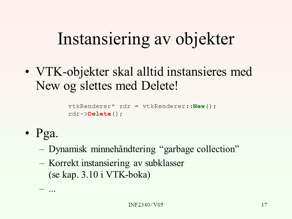 INF2340 / V0517 Instansiering av objekter VTK-objekter skal alltid instansieres med New og slettes med Delete! vtkRenderer* rdr = vtkRenderer::New();