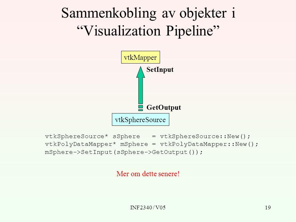 INF2340 / V0519 Sammenkobling av objekter i Visualization Pipeline vtkMapper vtkSphereSource SetInput GetOutput vtkSphereSource* sSphere = vtkSphereSource::New(); vtkPolyDataMapper* mSphere = vtkPolyDataMapper::New(); mSphere->SetInput(sSphere->GetOutput()); Mer om dette senere!