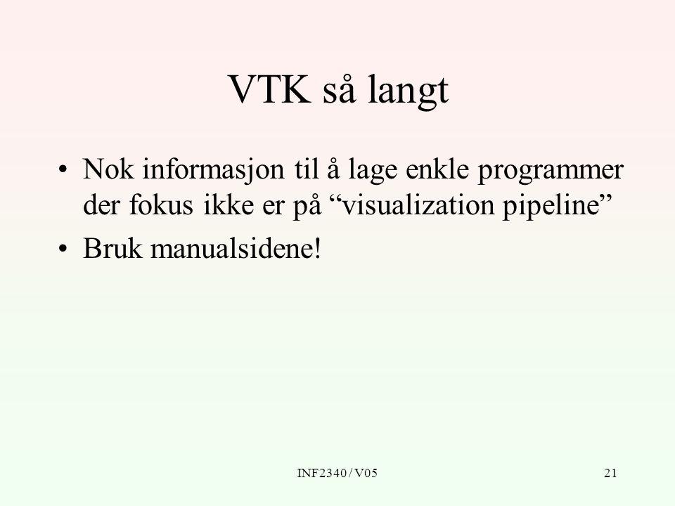 INF2340 / V0521 VTK så langt Nok informasjon til å lage enkle programmer der fokus ikke er på visualization pipeline Bruk manualsidene!