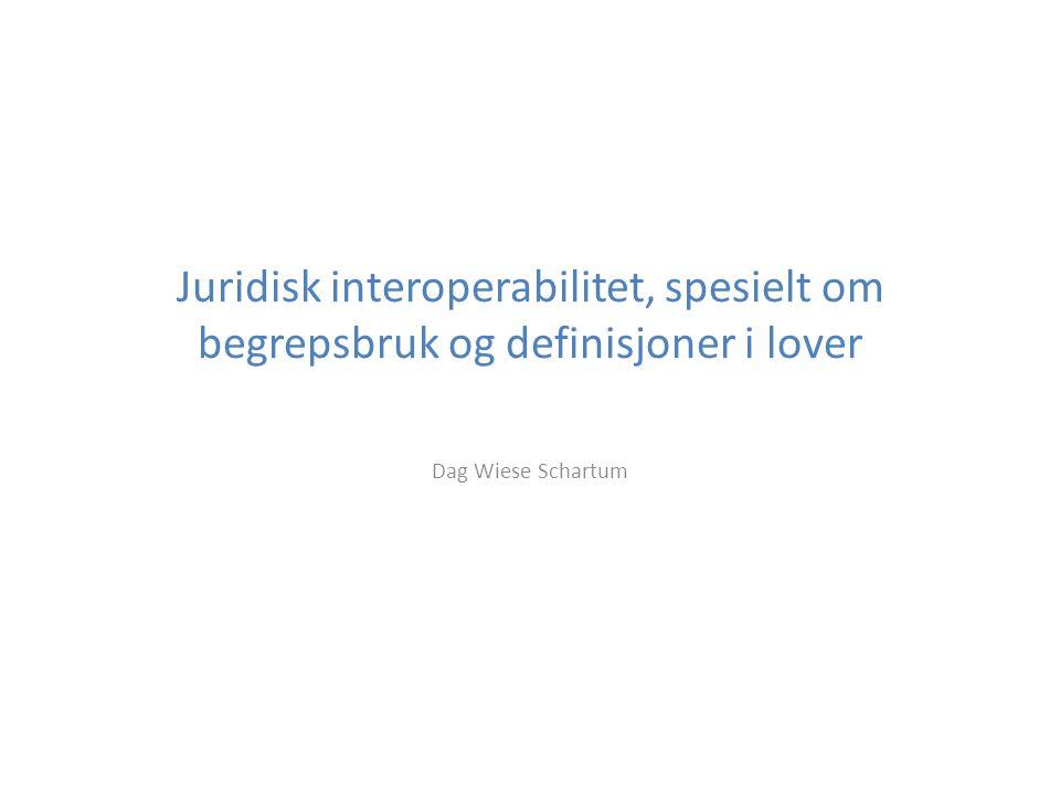 Juridisk interoperabilitet, spesielt om begrepsbruk og definisjoner i lover Dag Wiese Schartum
