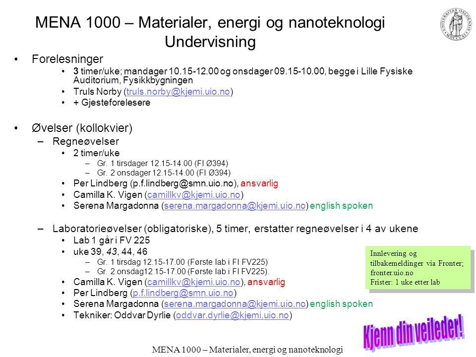 MENA 1000 – Materialer, energi og nanoteknologi Undervisning Forelesninger 3 timer/uke; mandager 10.15-12.00 og onsdager 09.15-10.00, begge i Lille Fysiske Auditorium, Fysikkbygningen Truls Norby (truls.norby@kjemi.uio.no)truls.norby@kjemi.uio.no + Gjesteforelesere Øvelser (kollokvier) –Regneøvelser 2 timer/uke –Gr.
