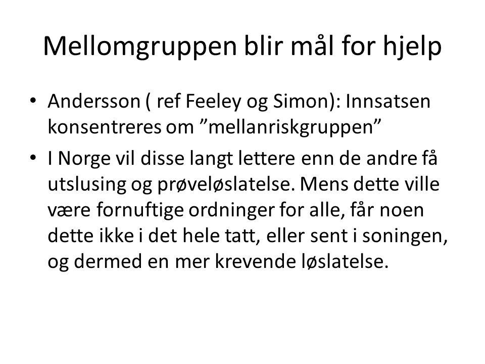 Mellomgruppen blir mål for hjelp Andersson ( ref Feeley og Simon): Innsatsen konsentreres om mellanriskgruppen I Norge vil disse langt lettere enn de andre få utslusing og prøveløslatelse.